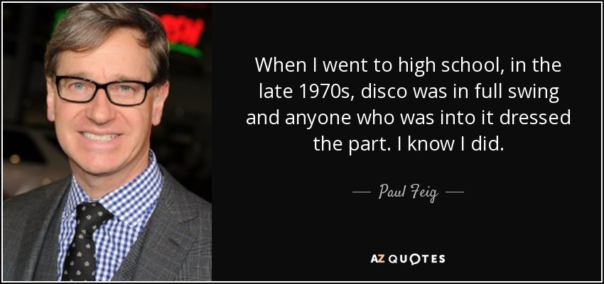 When I went to high school, in the late 1970s, disco was in full swing and anyone who was into it dressed the part. I know I did. - Paul Feig