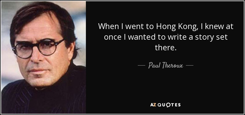 When I went to Hong Kong, I knew at once I wanted to write a story set there. - Paul Theroux