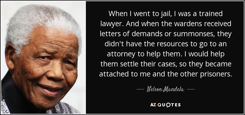 When I went to jail, I was a trained lawyer. And when the wardens received letters of demands or summonses, they didn't have the resources to go to an attorney to help them. I would help them settle their cases, so they became attached to me and the other prisoners. - Nelson Mandela