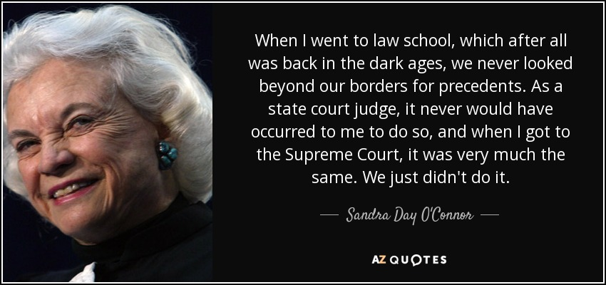 When I went to law school, which after all was back in the dark ages, we never looked beyond our borders for precedents. As a state court judge, it never would have occurred to me to do so, and when I got to the Supreme Court, it was very much the same. We just didn't do it. - Sandra Day O'Connor