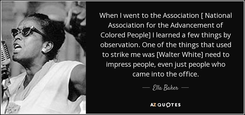 When I went to the Association [ National Association for the Advancement of Colored People] I learned a few things by observation. One of the things that used to strike me was [Walter White] need to impress people, even just people who came into the office. - Ella Baker