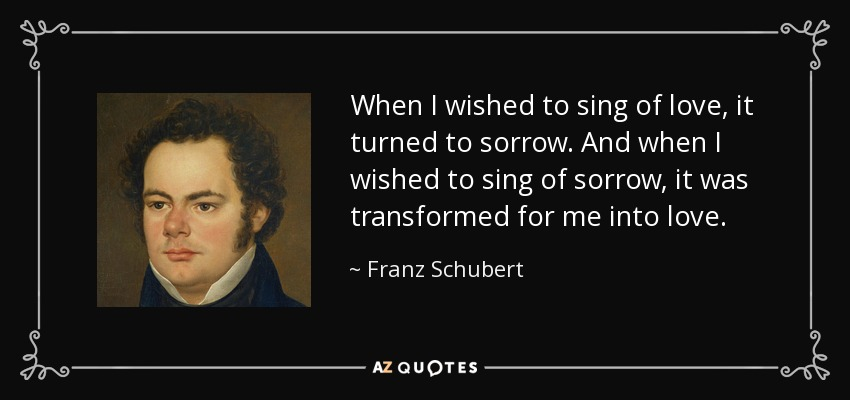 When I wished to sing of love, it turned to sorrow. And when I wished to sing of sorrow, it was transformed for me into love. - Franz Schubert