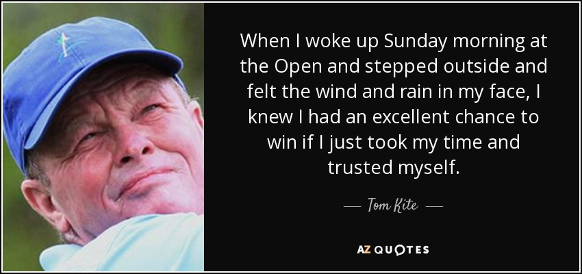 When I woke up Sunday morning at the Open and stepped outside and felt the wind and rain in my face, I knew I had an excellent chance to win if I just took my time and trusted myself. - Tom Kite