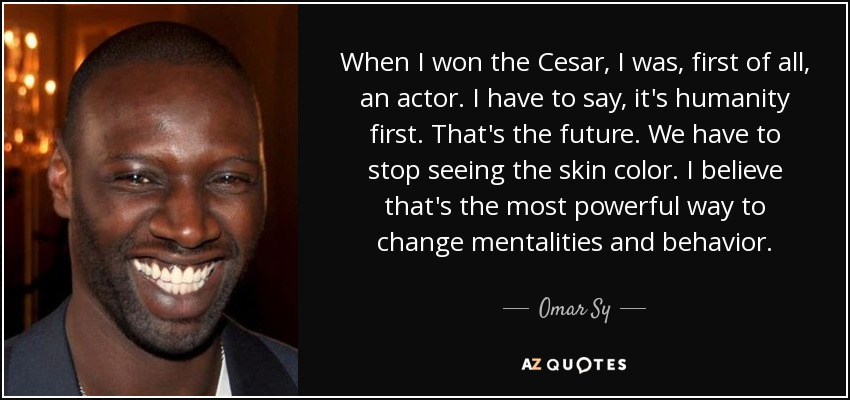 When I won the Cesar, I was, first of all, an actor. I have to say, it's humanity first. That's the future. We have to stop seeing the skin color. I believe that's the most powerful way to change mentalities and behavior. - Omar Sy