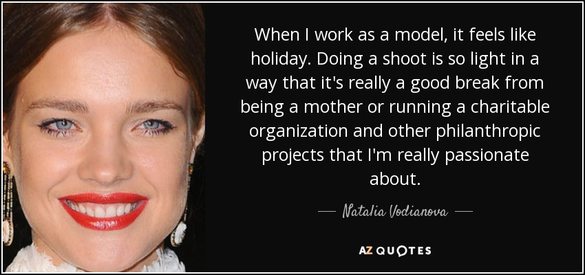 When I work as a model, it feels like holiday. Doing a shoot is so light in a way that it's really a good break from being a mother or running a charitable organization and other philanthropic projects that I'm really passionate about. - Natalia Vodianova