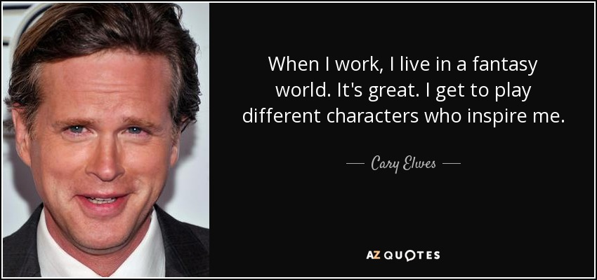 When I work, I live in a fantasy world. It's great. I get to play different characters who inspire me. - Cary Elwes