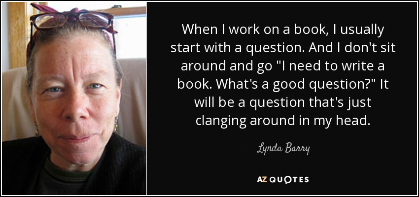 When I work on a book, I usually start with a question. And I don't sit around and go
