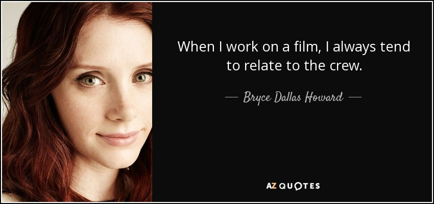 When I work on a film, I always tend to relate to the crew. - Bryce Dallas Howard