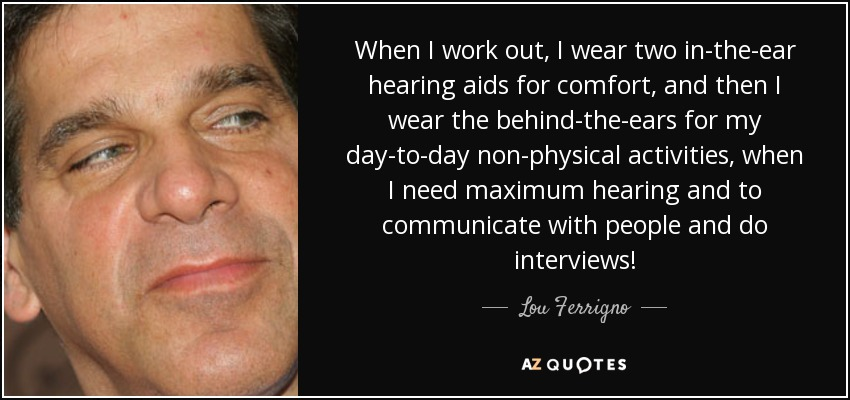 When I work out, I wear two in-the-ear hearing aids for comfort, and then I wear the behind-the-ears for my day-to-day non-physical activities, when I need maximum hearing and to communicate with people and do interviews! - Lou Ferrigno