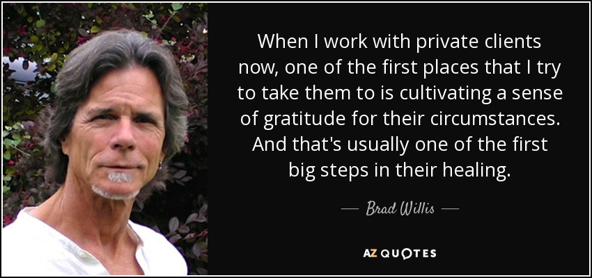 When I work with private clients now, one of the first places that I try to take them to is cultivating a sense of gratitude for their circumstances. And that's usually one of the first big steps in their healing. - Brad Willis