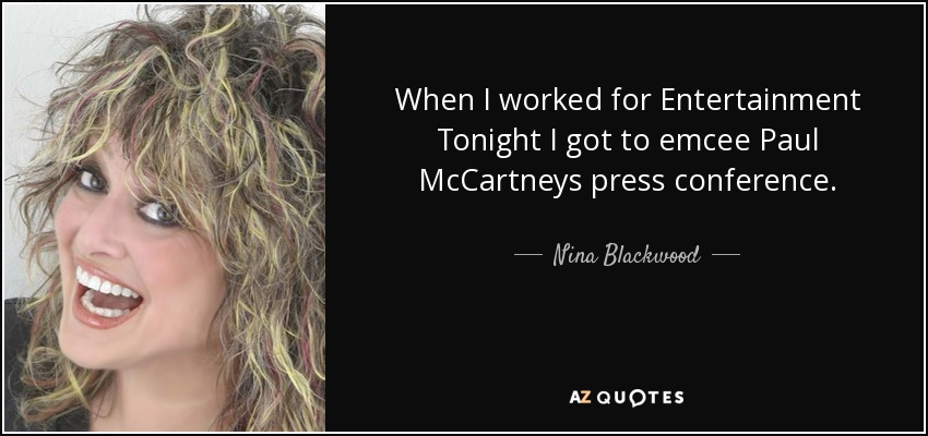 When I worked for Entertainment Tonight I got to emcee Paul McCartneys press conference. - Nina Blackwood