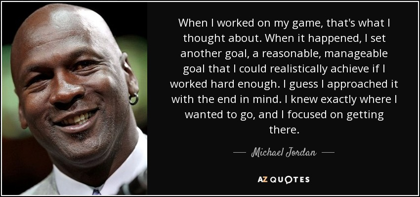 When I worked on my game, that's what I thought about. When it happened, I set another goal, a reasonable, manageable goal that I could realistically achieve if I worked hard enough. I guess I approached it with the end in mind. I knew exactly where I wanted to go, and I focused on getting there. - Michael Jordan