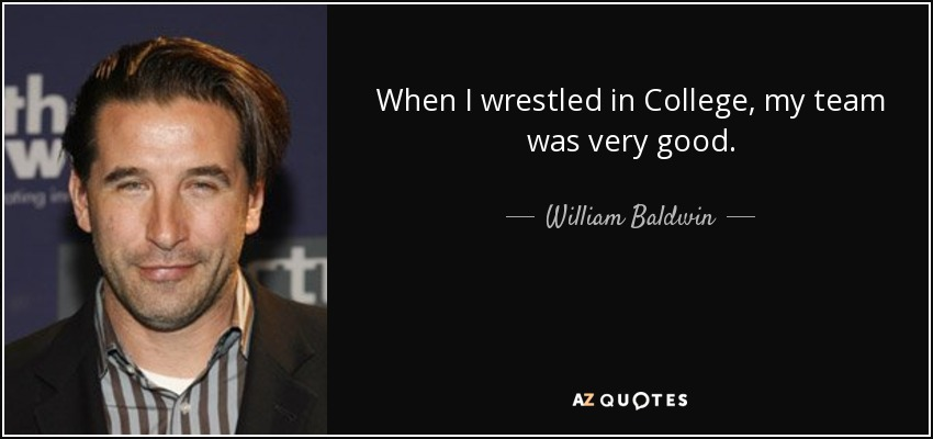 When I wrestled in College, my team was very good. - William Baldwin