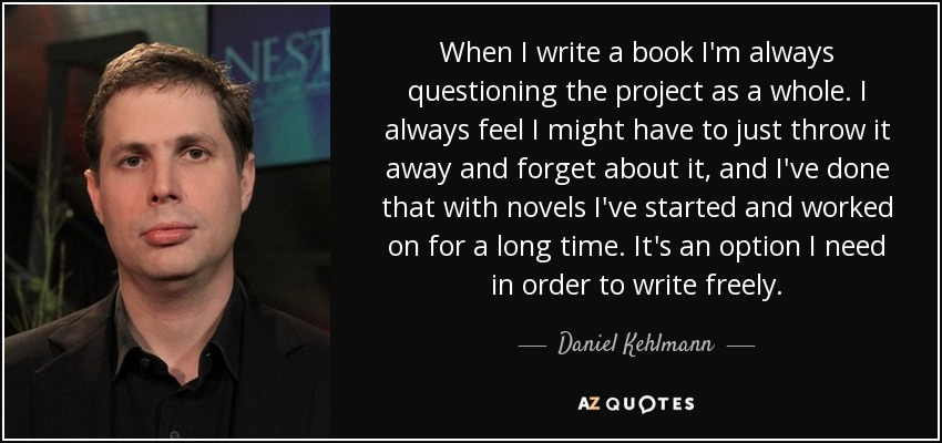 When I write a book I'm always questioning the project as a whole. I always feel I might have to just throw it away and forget about it, and I've done that with novels I've started and worked on for a long time. It's an option I need in order to write freely. - Daniel Kehlmann