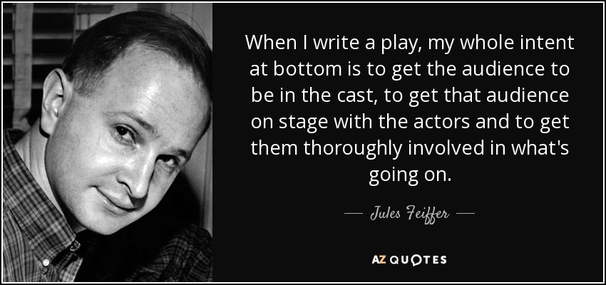 When I write a play, my whole intent at bottom is to get the audience to be in the cast, to get that audience on stage with the actors and to get them thoroughly involved in what's going on. - Jules Feiffer