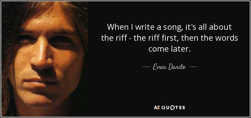 When I write a song, it's all about the riff - the riff first, then the words come later. - Evan Dando