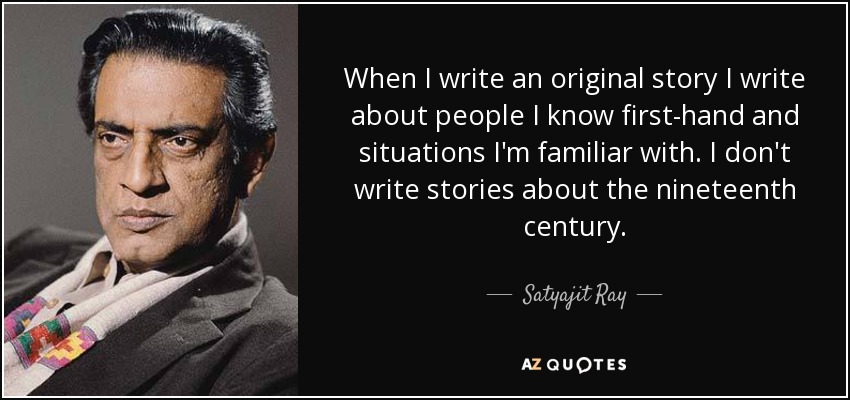 When I write an original story I write about people I know first-hand and situations I'm familiar with. I don't write stories about the nineteenth century. - Satyajit Ray