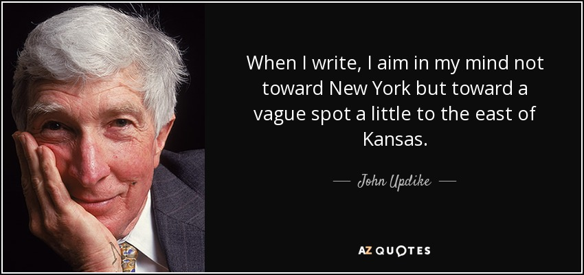 When I write, I aim in my mind not toward New York but toward a vague spot a little to the east of Kansas. - John Updike