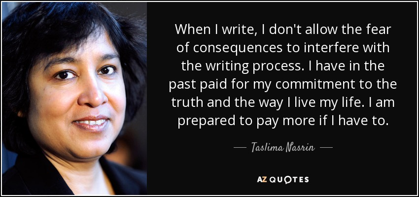 When I write, I don't allow the fear of consequences to interfere with the writing process. I have in the past paid for my commitment to the truth and the way I live my life. I am prepared to pay more if I have to. - Taslima Nasrin