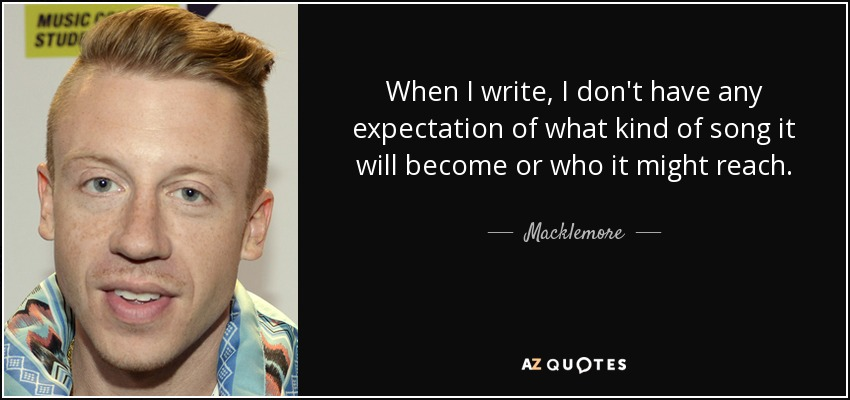 When I write, I don't have any expectation of what kind of song it will become or who it might reach. - Macklemore