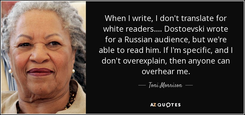 When I write, I don't translate for white readers.... Dostoevski wrote for a Russian audience, but we're able to read him. If I'm specific, and I don't overexplain, then anyone can overhear me. - Toni Morrison