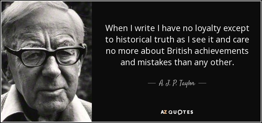 When I write I have no loyalty except to historical truth as I see it and care no more about British achievements and mistakes than any other. - A. J. P. Taylor