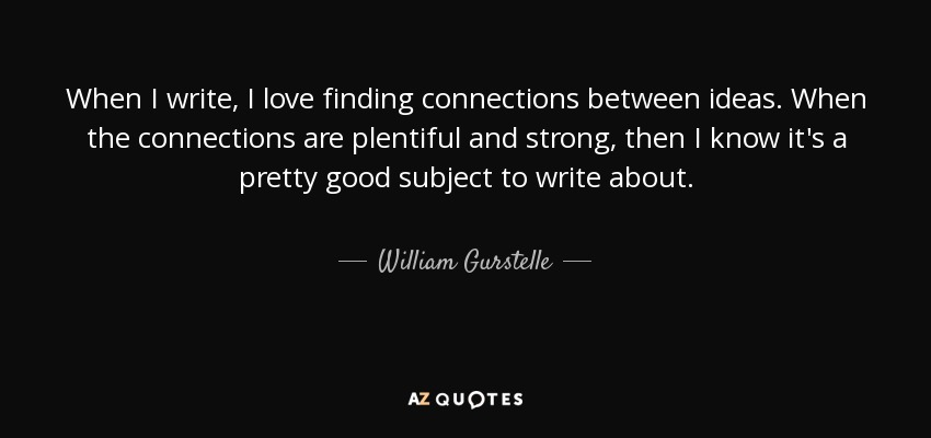 When I write, I love finding connections between ideas. When the connections are plentiful and strong, then I know it's a pretty good subject to write about. - William Gurstelle
