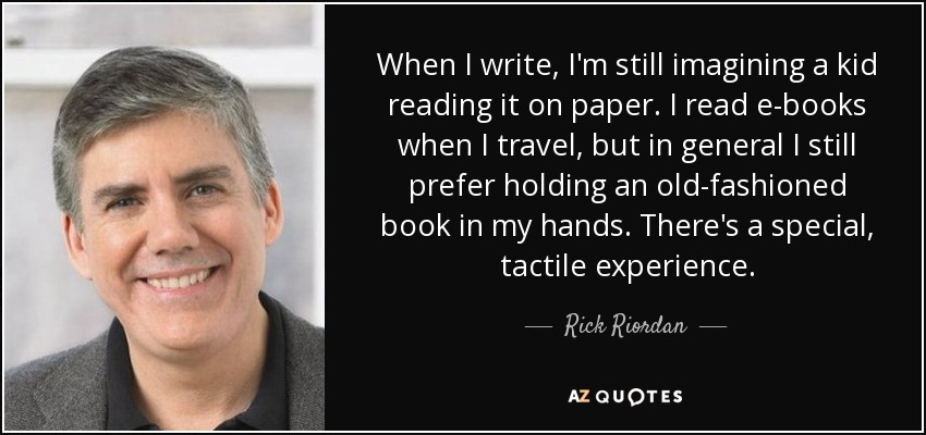 When I write, I'm still imagining a kid reading it on paper. I read e-books when I travel, but in general I still prefer holding an old-fashioned book in my hands. There's a special, tactile experience. - Rick Riordan