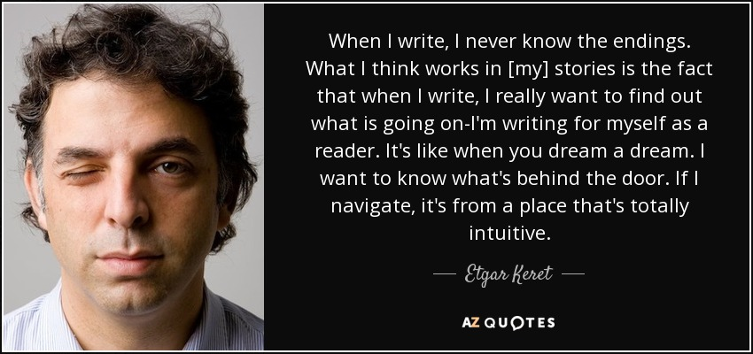 When I write, I never know the endings. What I think works in [my] stories is the fact that when I write, I really want to find out what is going on-I'm writing for myself as a reader. It's like when you dream a dream. I want to know what's behind the door. If I navigate, it's from a place that's totally intuitive. - Etgar Keret