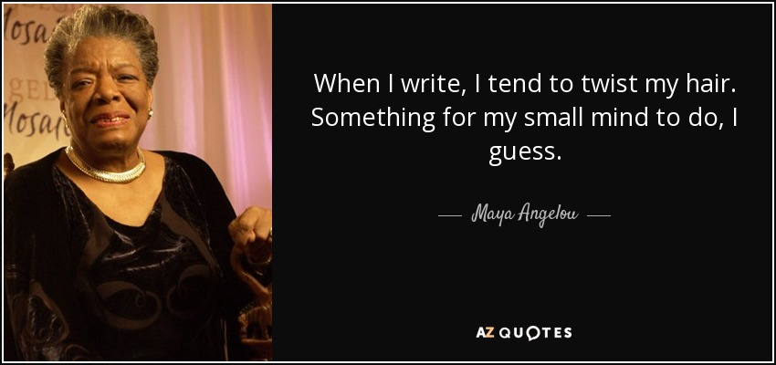 When I write, I tend to twist my hair. Something for my small mind to do, I guess. - Maya Angelou
