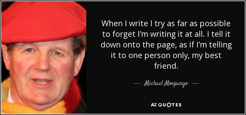 When I write I try as far as possible to forget I'm writing it at all. I tell it down onto the page, as if I'm telling it to one person only, my best friend. - Michael Morpurgo