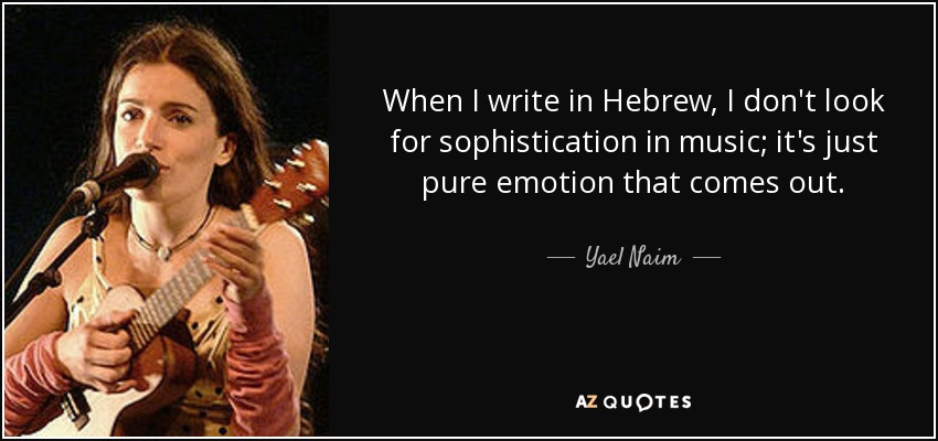 When I write in Hebrew, I don't look for sophistication in music; it's just pure emotion that comes out. - Yael Naim