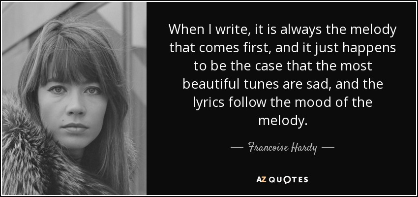 When I write, it is always the melody that comes first, and it just happens to be the case that the most beautiful tunes are sad, and the lyrics follow the mood of the melody. - Francoise Hardy