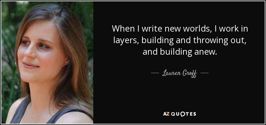 When I write new worlds, I work in layers, building and throwing out, and building anew. - Lauren Groff