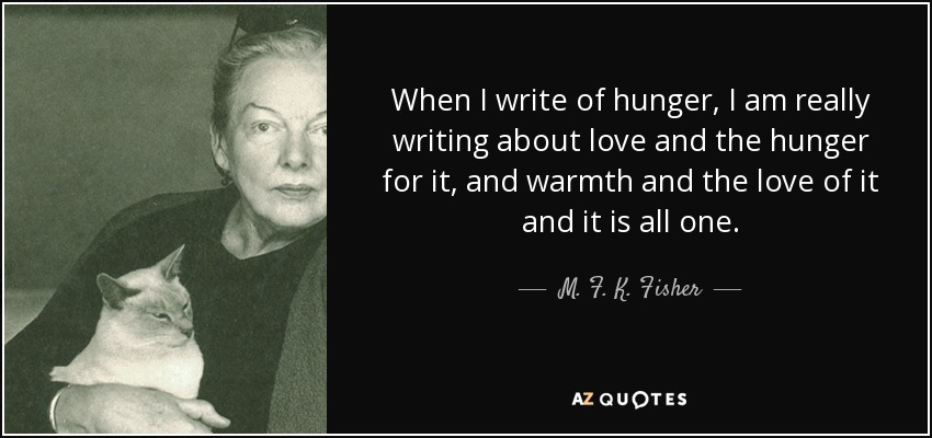 When I write of hunger, I am really writing about love and the hunger for it, and warmth and the love of it and it is all one. - M. F. K. Fisher