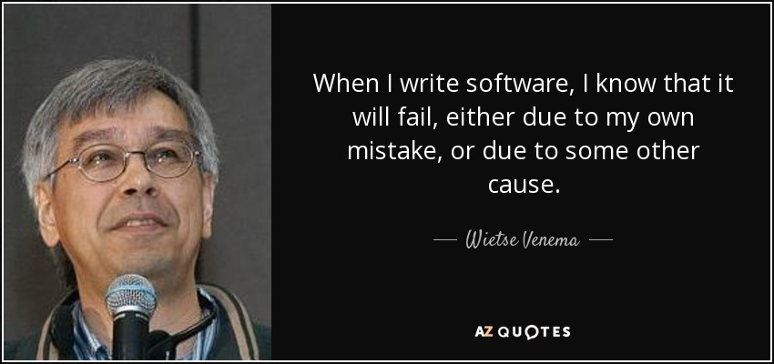When I write software, I know that it will fail, either due to my own mistake, or due to some other cause. - Wietse Venema