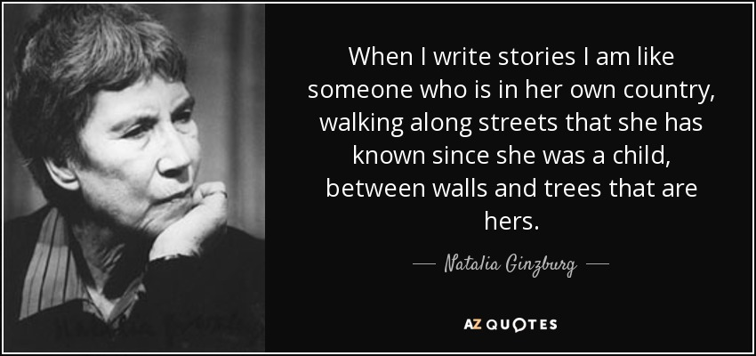 When I write stories I am like someone who is in her own country, walking along streets that she has known since she was a child, between walls and trees that are hers. - Natalia Ginzburg