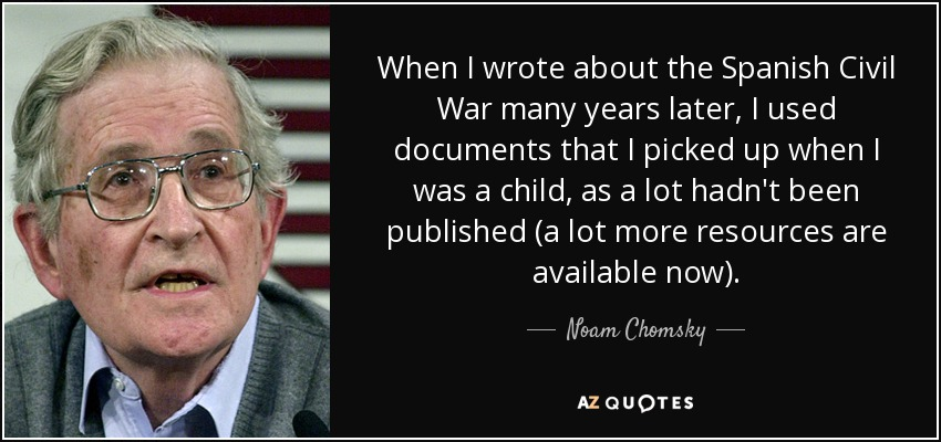 When I wrote about the Spanish Civil War many years later, I used documents that I picked up when I was a child, as a lot hadn't been published (a lot more resources are available now). - Noam Chomsky