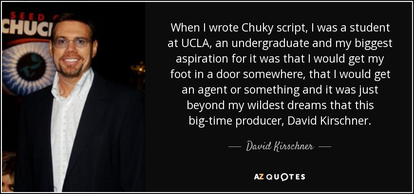 When I wrote Chuky script, I was a student at UCLA, an undergraduate and my biggest aspiration for it was that I would get my foot in a door somewhere, that I would get an agent or something and it was just beyond my wildest dreams that this big-time producer, David Kirschner. - David Kirschner