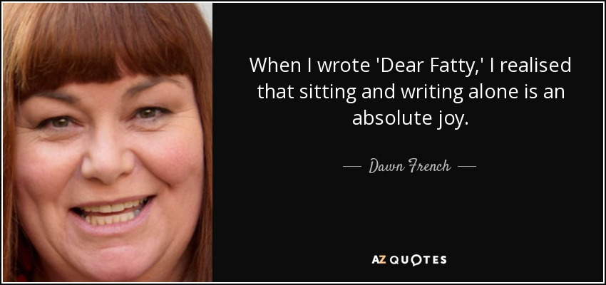When I wrote 'Dear Fatty,' I realised that sitting and writing alone is an absolute joy. - Dawn French