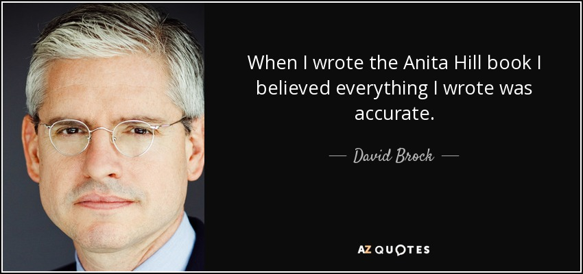 When I wrote the Anita Hill book I believed everything I wrote was accurate. - David Brock