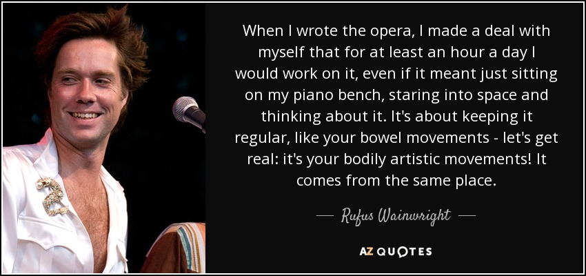 When I wrote the opera, I made a deal with myself that for at least an hour a day I would work on it, even if it meant just sitting on my piano bench, staring into space and thinking about it. It's about keeping it regular, like your bowel movements - let's get real: it's your bodily artistic movements! It comes from the same place. - Rufus Wainwright
