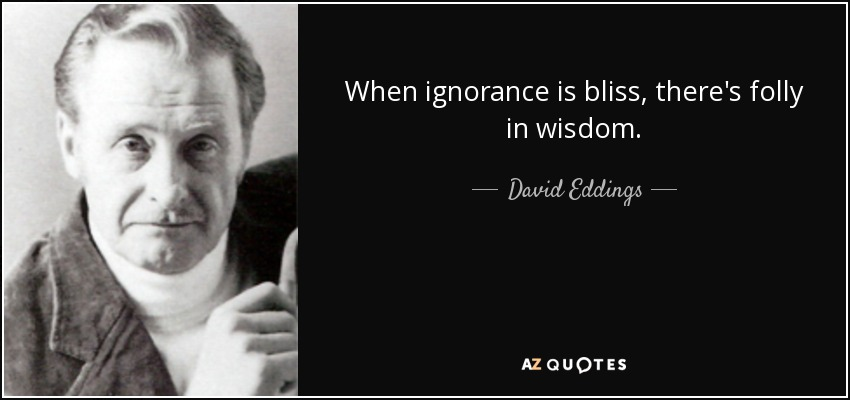 When ignorance is bliss, there's folly in wisdom. - David Eddings