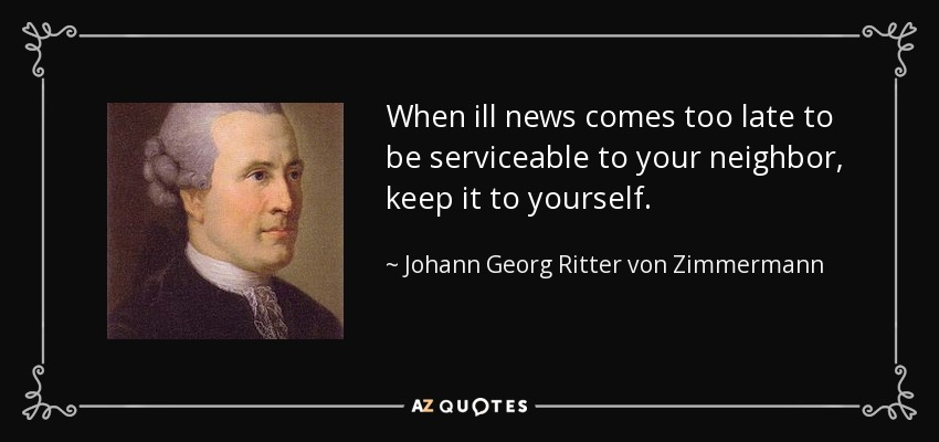 When ill news comes too late to be serviceable to your neighbor, keep it to yourself. - Johann Georg Ritter von Zimmermann