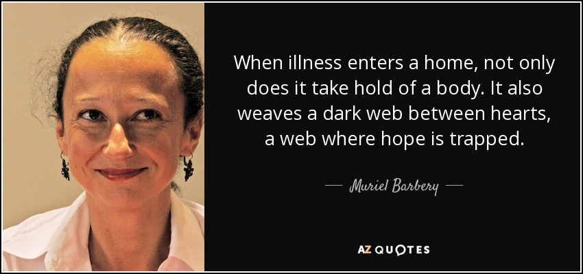 When illness enters a home, not only does it take hold of a body. It also weaves a dark web between hearts, a web where hope is trapped. - Muriel Barbery