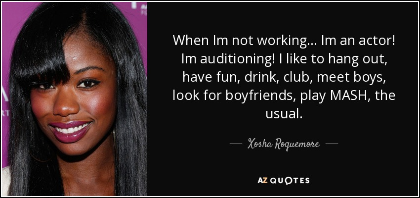 When Im not working... Im an actor! Im auditioning! I like to hang out, have fun, drink, club, meet boys, look for boyfriends, play MASH, the usual. - Xosha Roquemore