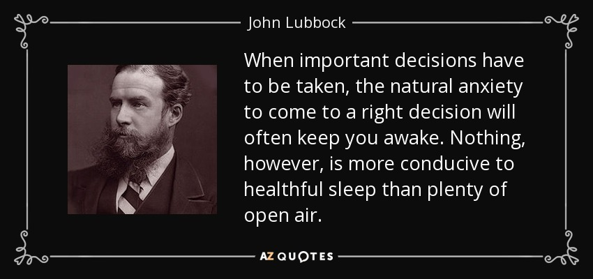 When important decisions have to be taken, the natural anxiety to come to a right decision will often keep you awake. Nothing, however, is more conducive to healthful sleep than plenty of open air. - John Lubbock