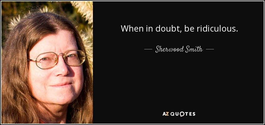 When in doubt, be ridiculous. - Sherwood Smith