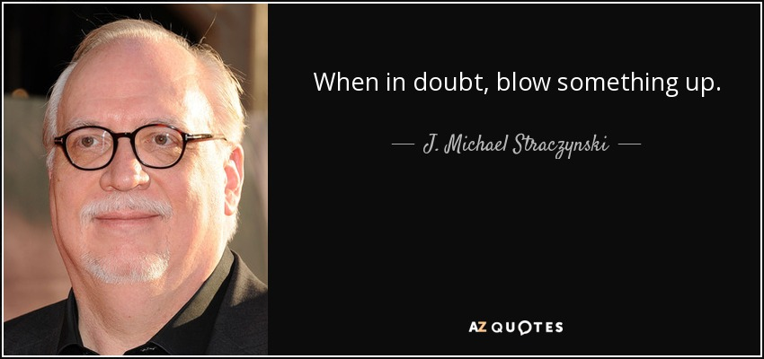 When in doubt, blow something up. - J. Michael Straczynski
