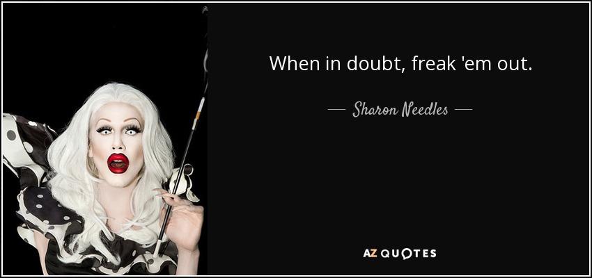 When in doubt, freak 'em out. - Sharon Needles